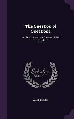 The Question of Questions - Is Christ Indeed the Saviour of the World (Hardcover): Thomas Allin