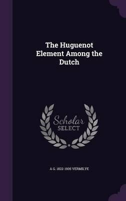 The Huguenot Element Among the Dutch (Hardcover): A G 1822-1905 Vermilye