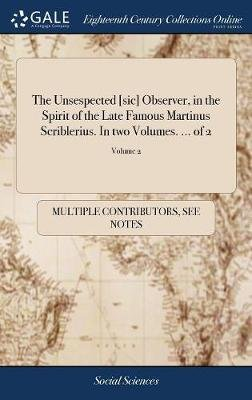 The Unsespected [sic] Observer, in the Spirit of the Late Famous Martinus Scriblerius. in Two Volumes. ... of 2; Volume 2...