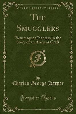 The Smugglers - Picturesque Chapters in the Story of an Ancient Craft (Classic Reprint) (Paperback): Charles George Harper