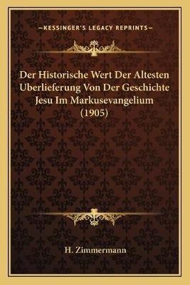 Historische Wert Der Altesten Berlieferung Von Der Geschichte Jesu Im Markusevangelium (1905) (English, German, Paperback): H....