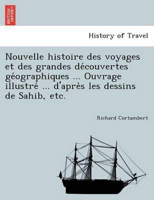 Nouvelle Histoire Des Voyages Et Des Grandes de Couvertes GE Ographiques ... Ouvrage Illustre ... D'Apre S Les Dessins de...