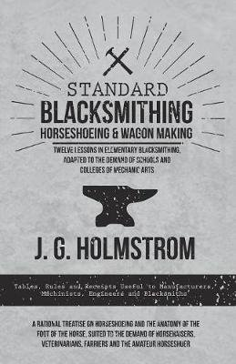 Standard Blacksmithing, Horseshoeing and Wagon Making - Twelve Lessons in Elementary Blacksmithing, Adapted to the Demand of...