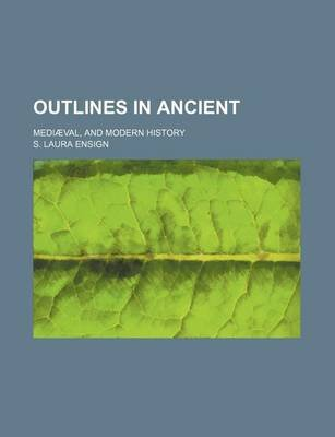 Outlines in Ancient; Mediaeval, and Modern History (Paperback): S Laura Ensign
