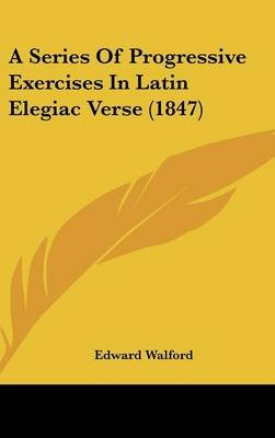 A Series of Progressive Exercises in Latin Elegiac Verse (1847) (Hardcover): Edward Walford