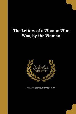 The Letters of a Woman Who Was, by the Woman (Paperback): Helen Field 1896- Robertson