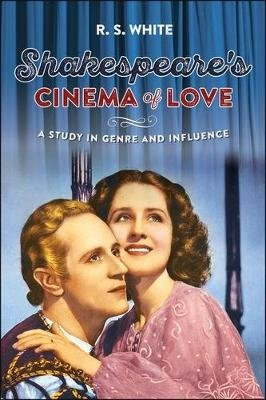 Shakespeare'S Cinema of Love - A Study in Genre and Influence (Electronic book text): R.S. White