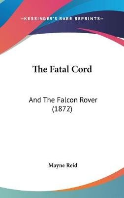 The Fatal Cord - And the Falcon Rover (1872) (Hardcover): Mayne Reid