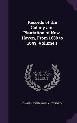 Records of the Colony and Plantation of New-Haven, from 1638 to 1649, Volume 1 (Hardcover): Charles Jeremy Hoadly, New Haven
