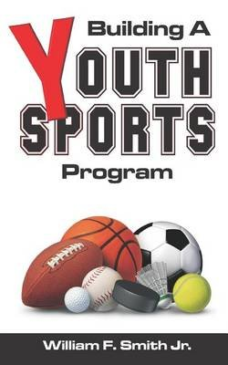 Building a Youth Sports Program (Paperback): William F. Smith Jr