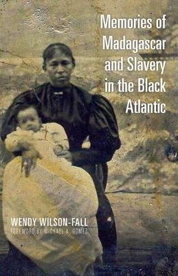 Memories of Madagascar and Slavery in the Black Atlantic (Hardcover): Wendy Wilson-Fall