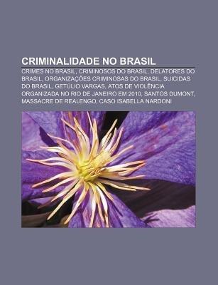 Criminalidade No Brasil - Crimes No Brasil, Criminosos Do Brasil, Delatores Do Brasil, Organizacoes Criminosas Do Brasil,...