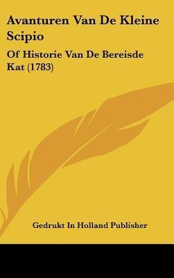 Avanturen Van de Kleine Scipio - Of Historie Van de Bereisde Kat (1783) (Chinese, Dutch, English, Hardcover): In Holland...