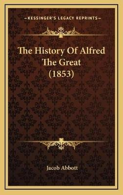 The History of Alfred the Great (1853) the History of Alfred the Great (1853) (Hardcover): Jacob Abbott