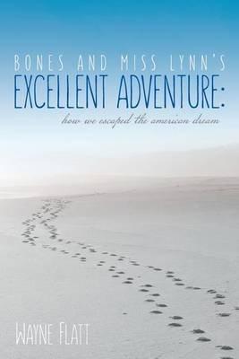 Bones and Miss Lynn's Excellent Adventure - : How We Escaped the American Dream (Paperback): Wayne Flatt