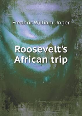 Roosevelt's African Trip (Paperback): Frederic William Unger