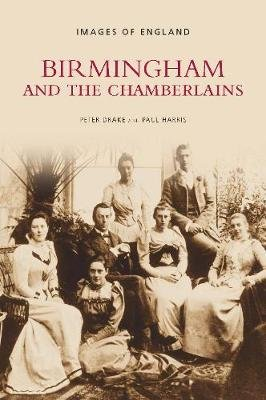 Birmingham and the Chamberlains - Images of England (Paperback, Illustrated Ed): Peter Drake, Paul Harris