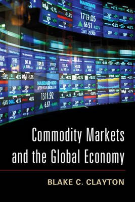 Commodity Markets and the Global Economy (Paperback): Blake C. Clayton