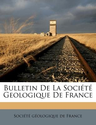 Bulletin de La Societe Geologique de France... (French, Paperback): Soci T. G. Ologique De France, Societe Geologique De France