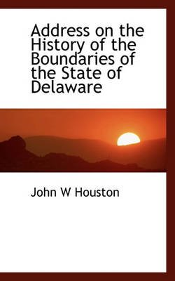 Address on the History of the Boundaries of the State of Delaware (Hardcover): John W. Houston
