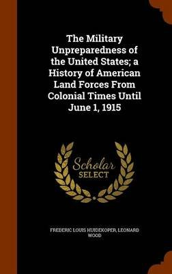 The Military Unpreparedness of the United States; A History of American Land Forces from Colonial Times Until June 1, 1915...