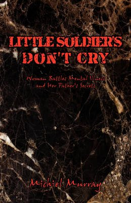Little Soldier's Don't Cry - Woman Battles Mental Illness and Her Father's Secrets (Hardcover): Michiel Murray