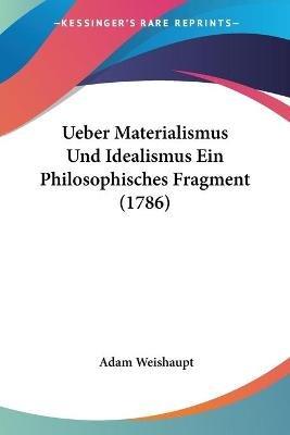 Ueber Materialismus Und Idealismus Ein Philosophisches Fragment (1786) (English, German, Paperback): Adam Weishaupt