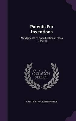Patents for Inventions - Abridgments of Specifications: Class ..., Part 3 (Hardcover): Great Britain Patent Office