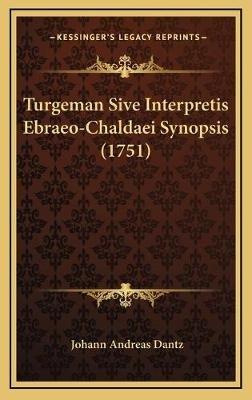 Turgeman Sive Interpretis Ebraeo-Chaldaei Synopsis (1751) (Latin, Hardcover): Johann Andreas Dantz