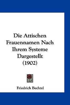 Die Attischen Frauennamen Nach Ihrem Systeme Dargestellt (1902) (English, German, Hardcover): Friedrich Bechtel