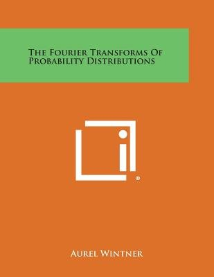 The Fourier Transforms Of Probability Distributions (Paperback): Aurel Wintner