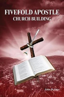 Fivefold Apostle Church Building - New Testament Church Building (Paperback): John de Vries