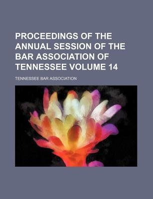 Proceedings of the Annual Session of the Bar Association of Tennessee Volume 14 (Paperback): Tennessee Bar Association