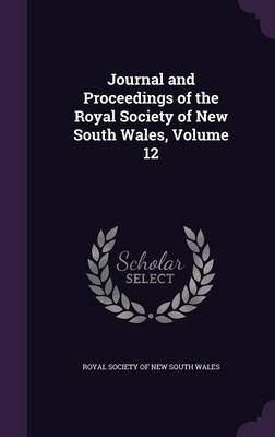 Journal and Proceedings of the Royal Society of New South Wales, Volume 12 (Hardcover): Royal Society of New South Wales
