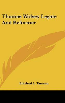 Thomas Wolsey Legate and Reformer (Hardcover): Ethelred L. Taunton