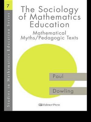 The Sociology of Mathematics Education - Mathematical Myths / Pedagogic Texts (Electronic book text): Paul Dowling