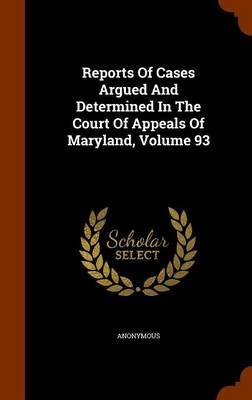 Reports of Cases Argued and Determined in the Court of Appeals of Maryland, Volume 93 (Hardcover): Anonymous