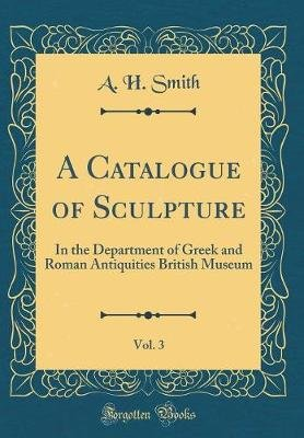 A Catalogue of Sculpture, Vol. 3 - In the Department of Greek and Roman Antiquities British Museum (Classic Reprint)...
