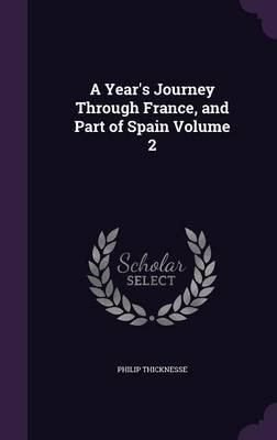 A Year's Journey Through France, and Part of Spain Volume 2 (Hardcover): Philip Thicknesse