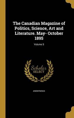 The Canadian Magazine of Politics, Science, Art and Literature. May- October 1895; Volume 5 (Hardcover): Anonymous