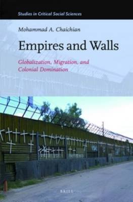 Empires and Walls - Globalization, Migration, and Colonial Domination (Hardcover): Mohammed Chaichian