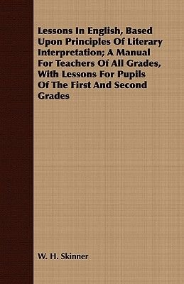 Lessons In English, Based Upon Principles Of Literary Interpretation; A Manual For Teachers Of All Grades, With Lessons For...