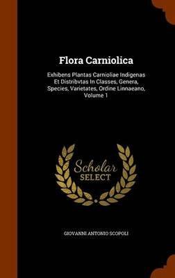 Flora Carniolica - Exhibens Plantas Carnioliae Indigenas Et Distribvtas in Classes, Genera, Species, Varietates, Ordine...