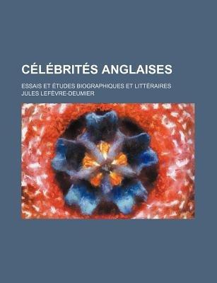 Celebrites Anglaises; Essais Et Etudes Biographiques Et Litteraires (English, French, Paperback): Jules Le Fvre-Deumier, Jules...