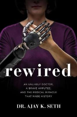 Rewired - An Unlikely Doctor, a Brave Amputee, and the Medical Miracle That Made History (Hardcover): Ajay K Seth