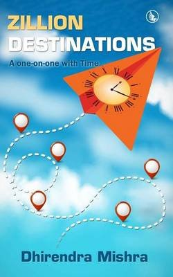 Zillion Destinations - A One-On-One with Time (Paperback): Dhirendra Mishra