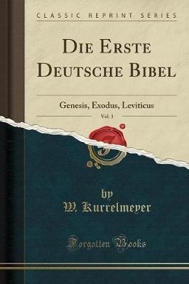 Die Erste Deutsche Bibel, Vol. 3 - Genesis, Exodus, Leviticus (Classic Reprint) (German, Paperback): W Kurrelmeyer