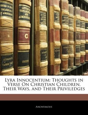 Lyra Innocentium - Thoughts in Verse on Christian Children, Their Ways, and Their Priviledges (Paperback): Anonymous