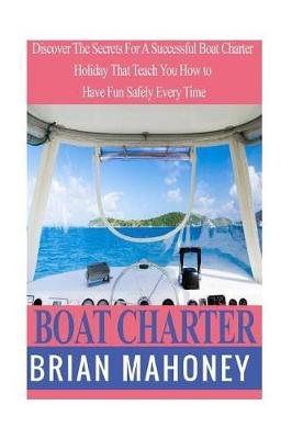Boat Charter - Discover the Secrets for a Successful Boat Charter Holiday That Teach You How to Have Fun Safely Every Time...