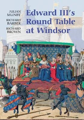 Edward III`s Round Table at Windsor - The House of the Round Table and the Windsor Festival of 1344 (Hardcover): Julian Munby,...